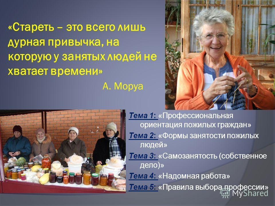 «Стареть – это всего лишь дурная привычка, на которую у занятых людей не хватает времени» А. Моруа Тема 1: «Профессиональная ориентация пожилых граждан» Тема 2: «Формы занятости пожилых людей» Тема 3: «Самозанятость (собственное дело)» Тема 4: «Надом