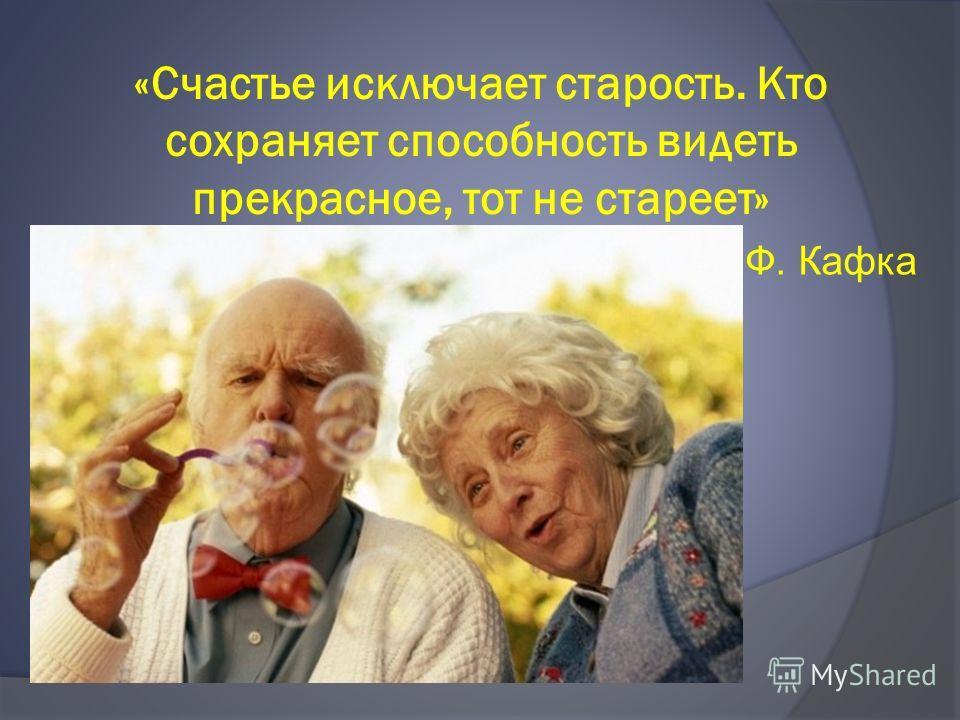 «Счастье исключает старость. Кто сохраняет способность видеть прекрасное, тот не стареет» Ф. Кафка