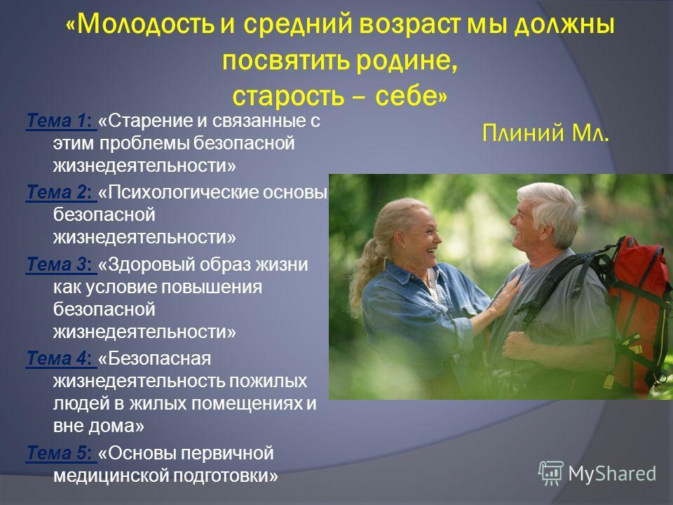 «Молодость и средний возраст мы должны посвятить родине, старость – себе» Плиний Мл. Тема 1: «Старение и связанные с этим проблемы безопасной жизнедеятельности» Тема 2: «Психологические основы безопасной жизнедеятельности» Тема 3: «Здоровый образ жиз