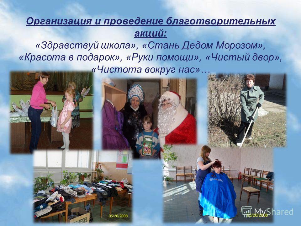 Организация и проведение благотворительных акций: «Здравствуй школа», «Стань Дедом Морозом», «Красота в подарок», «Руки помощи», «Чистый двор», «Чистота вокруг нас»…