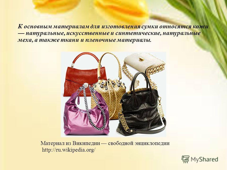 К основным материалам для изготовления сумки относятся кожи натуральные, искусственные и синтетические, натуральные меха, а также ткани и пленочные материалы. Материал из Википедии свободной энциклопедии http://ru.wikipedia.org/
