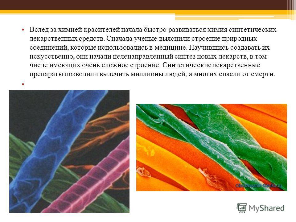 Вслед за химией красителей начала быстро развиваться химия синтетических лекарственных средств. Сначала ученые выяснили строение природных соединений, которые использовались в медицине. Научившись создавать их искусственно, они начали целенаправленны