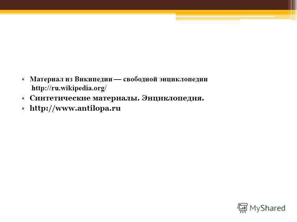 Материал из Википедии свободной энциклопедии http://ru.wikipedia.org/ Синтетические материалы. Энциклопедия. http://www.antilopa.ru