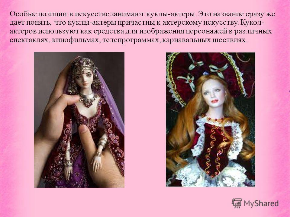Особые позиции в искусстве занимают куклы-актеры. Это название сразу же дает понять, что куклы-актеры причастны к актерскому искусству. Кукол- актеров используют как средства для изображения персонажей в различных спектаклях, кинофильмах, телепрограм