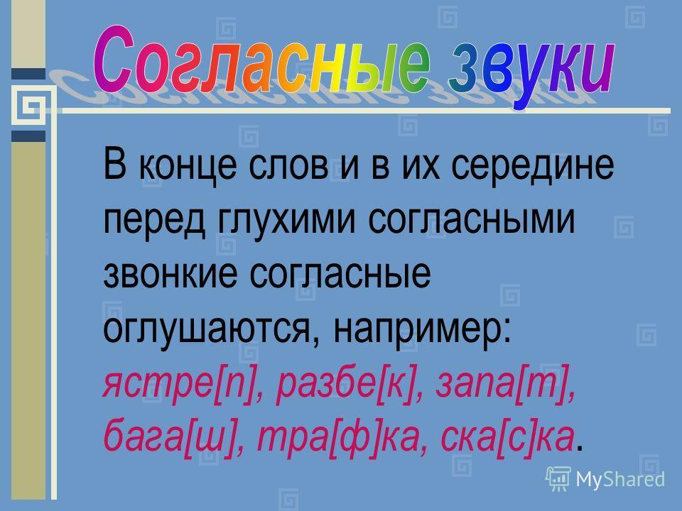 В конце слов и в их середине перед глухими согласными звонкие согласные оглушаются, например: ястре[п], разбе[к], запа[т], бага[ш], тра[ф]ка, ска[с]ка.