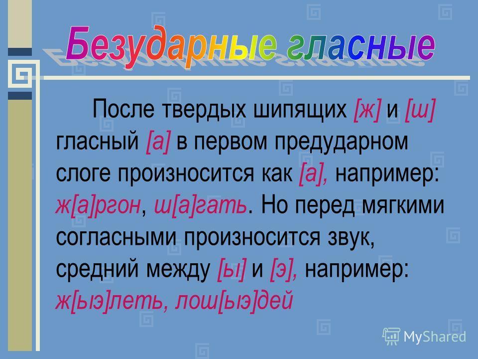 После твердых шипящих [ж] и [ш] гласный [а] в первом предударном слоге произносится как [а], например: ж[а]ргон, ш[а]гать. Но перед мягкими согласными произносится звук, средний между [ы] и [э], например: ж[ыэ]леть, лош[ыэ]дей