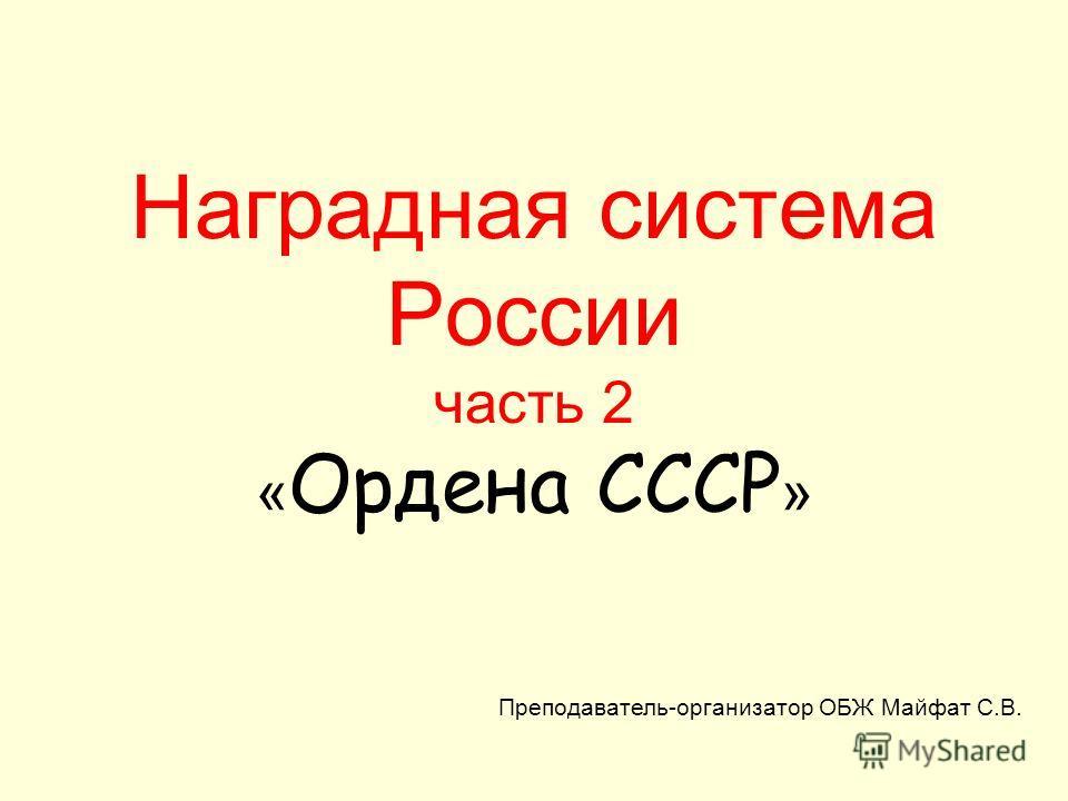 Наградная система России часть 2 « Ордена СССР » Преподаватель-организатор ОБЖ Майфат С.В.