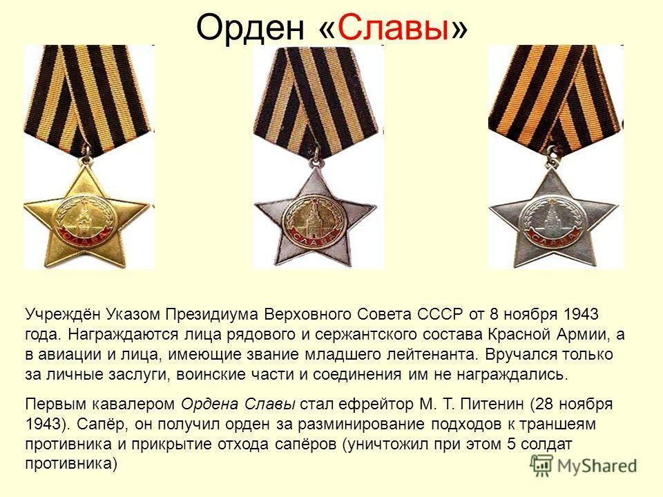 Орден «Славы» Учреждён Указом Президиума Верховного Совета СССР от 8 ноября 1943 года. Награждаются лица рядового и сержантского состава Красной Армии, а в авиации и лица, имеющие звание младшего лейтенанта. Вручался только за личные заслуги, воински