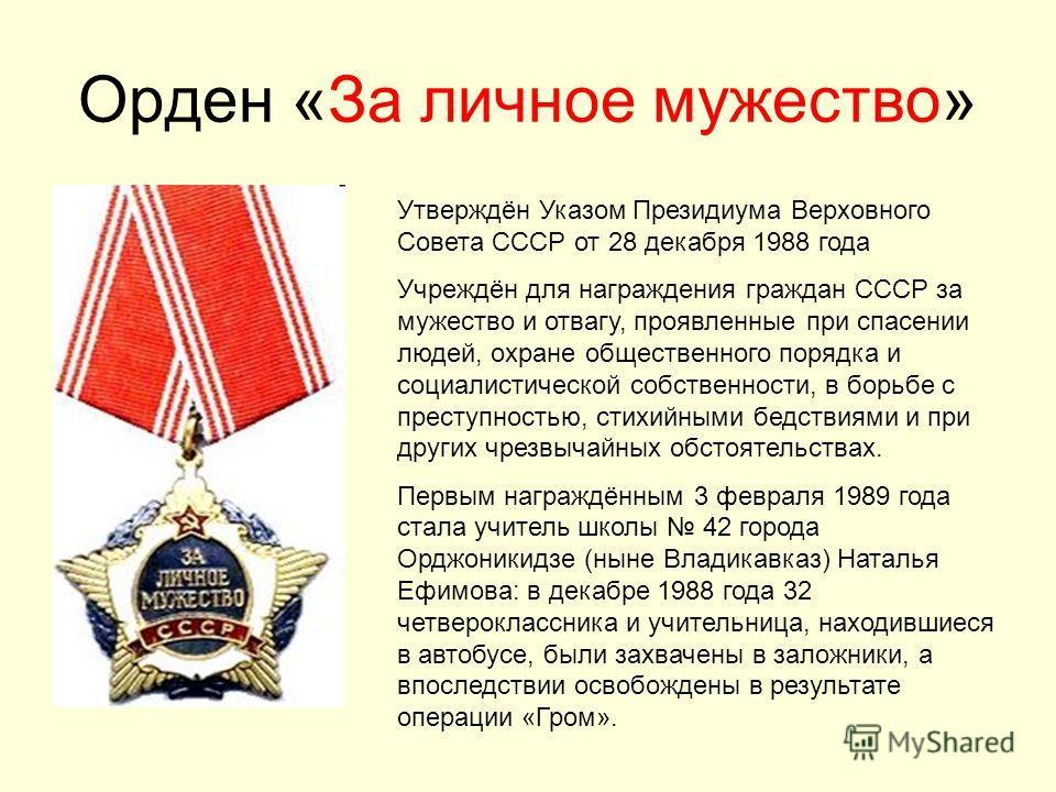 Орден «За личное мужество» Утверждён Указом Президиума Верховного Совета СССР от 28 декабря 1988 года Учреждён для награждения граждан СССР за мужество и отвагу, проявленные при спасении людей, охране общественного порядка и социалистической собствен