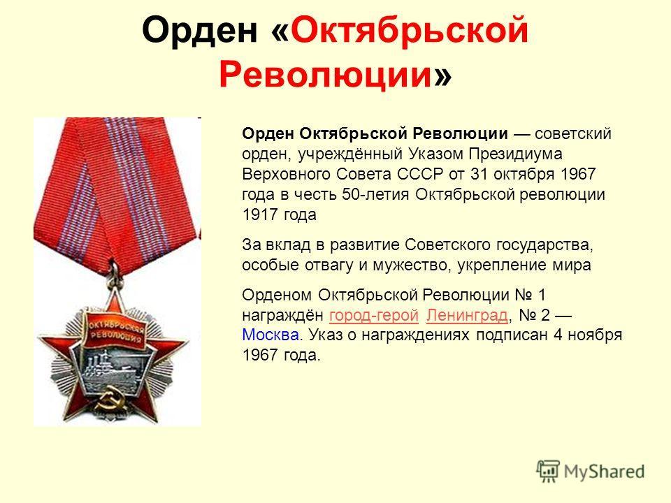 Орден «Октябрьской Революции» Орден Октябрьской Революции советский орден, учреждённый Указом Президиума Верховного Совета СССР от 31 октября 1967 года в честь 50-летия Октябрьской революции 1917 года За вклад в развитие Советского государства, особы