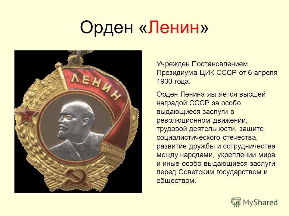 Орден «Ленин» Учрежден Постановлением Президиума ЦИК СССР от 6 апреля 1930 года. Орден Ленина является высшей наградой СССР за особо выдающиеся заслуги в революционном движении, трудовой деятельности, защите социалистического отечества, развитие друж