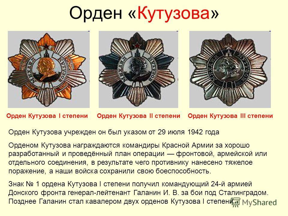 Орден «Кутузова» Орден Кутузова учрежден он был указом от 29 июля 1942 года Орденом Кутузова награждаются командиры Красной Армии за хорошо разработанный и проведённый план операции фронтовой, армейской или отдельного соединения, в результате чего пр
