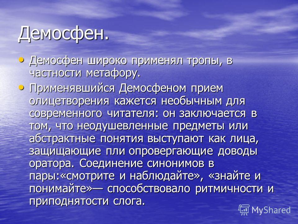 Демосфен. Демосфен широко применял тропы, в частности метафору. Демосфен широко применял тропы, в частности метафору. Применявшийся Демосфеном прием олицетворения кажется необычным для современного читателя: он заключается в том, что неодушевленные п