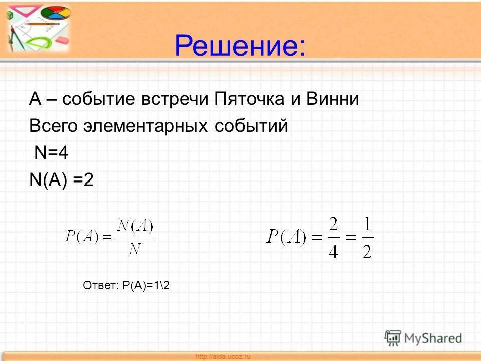 Решение: А – событие встречи Пяточка и Винни Всего элементарных событий N=4 N(A) =2 Ответ: Р(А)=1\2