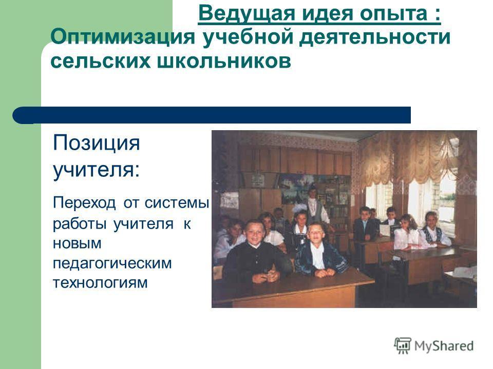 Ведущая идея опыта : Оптимизация учебной деятельности сельских школьников Позиция учителя: Переход от системы работы учителя к новым педагогическим технологиям