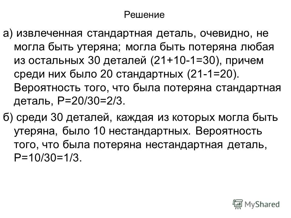 Решение а) извлеченная стандартная деталь, очевидно, не могла быть утеряна; могла быть потеряна любая из остальных 30 деталей (21+10-1=30), причем среди них было 20 стандартных (21-1=20). Вероятность того, что была потеряна стандартная деталь, Р=20/3