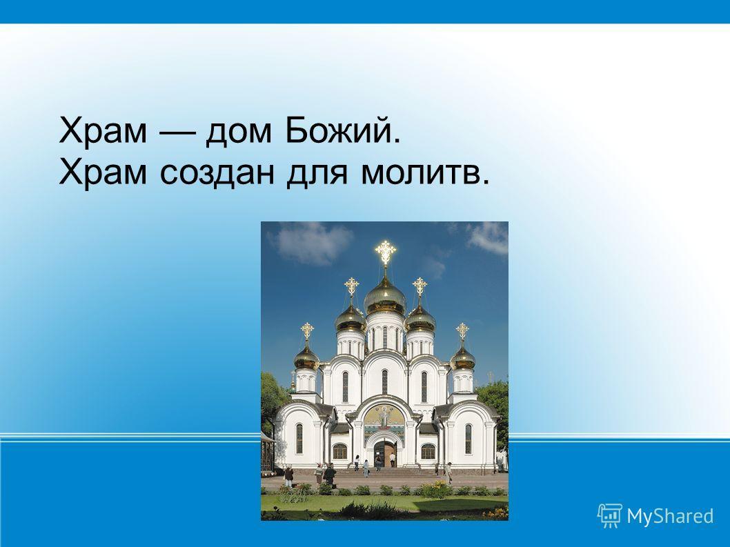 Храм дом Божий. Храм создан для молитв.