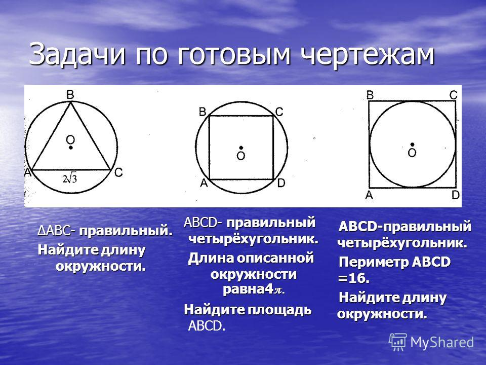 Задачи по готовым чертежам АВСD- правильный четырёхугольник. Длина описанной окружности равна4 π. Найдите площадь Найдите площадь ABCD. ΔАВС- правильный. Найдите длину окружности. ABCD-правильный четырёхугольник. Периметр ABCD =16. Найдите длину окру