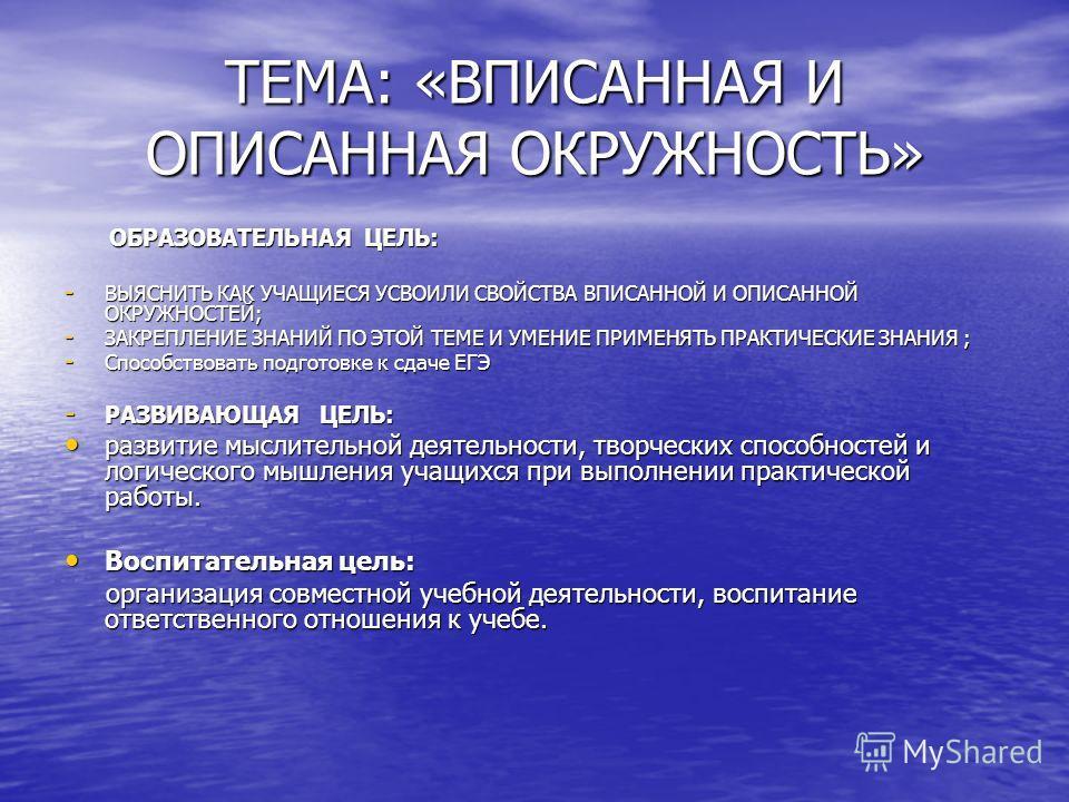 ТЕМА: «ВПИСАННАЯ И ОПИСАННАЯ ОКРУЖНОСТЬ» ОБРАЗОВАТЕЛЬНАЯ ЦЕЛЬ: ОБРАЗОВАТЕЛЬНАЯ ЦЕЛЬ: - ВЫЯСНИТЬ КАК УЧАЩИЕСЯ УСВОИЛИ СВОЙСТВА ВПИСАННОЙ И ОПИСАННОЙ ОКРУЖНОСТЕЙ; - ЗАКРЕПЛЕНИЕ ЗНАНИЙ ПО ЭТОЙ ТЕМЕ И УМЕНИЕ ПРИМЕНЯТЬ ПРАКТИЧЕСКИЕ ЗНАНИЯ ; - Способствова