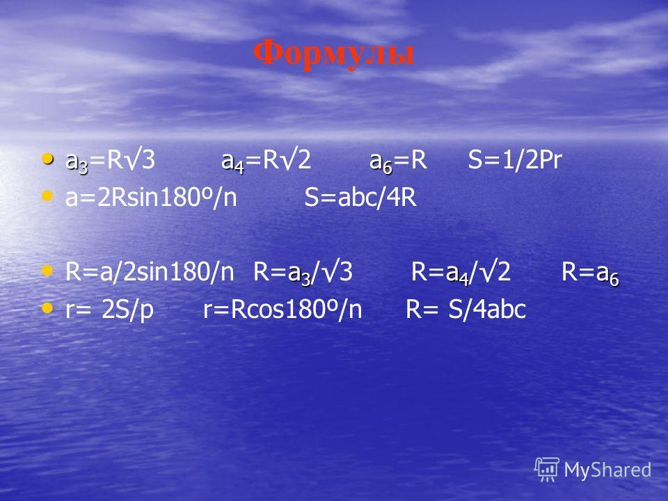 Формулы а 3 a 4 a 6 а 3 =R3 a 4 =R2 a 6 =R S=1/2Pr а=2Rsin180º/n S=abc/4R a 3 a 4 a 6 R=a/2sin180/n R=a 3 /3 R=a 4 /2 R=a 6 r= 2S/p r=Rcos180º/n R= S/4abc