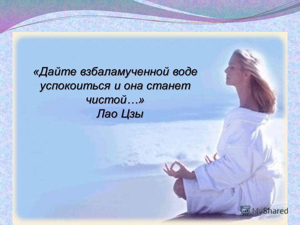 «Дайте взбаламученной воде успокоиться и она станет чистой…» Лао Цзы Лао Цзы