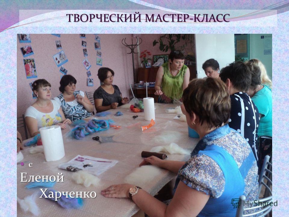 сЕленой Харченко Харченко ТВОРЧЕСКИЙ МАСТЕР-КЛАСС