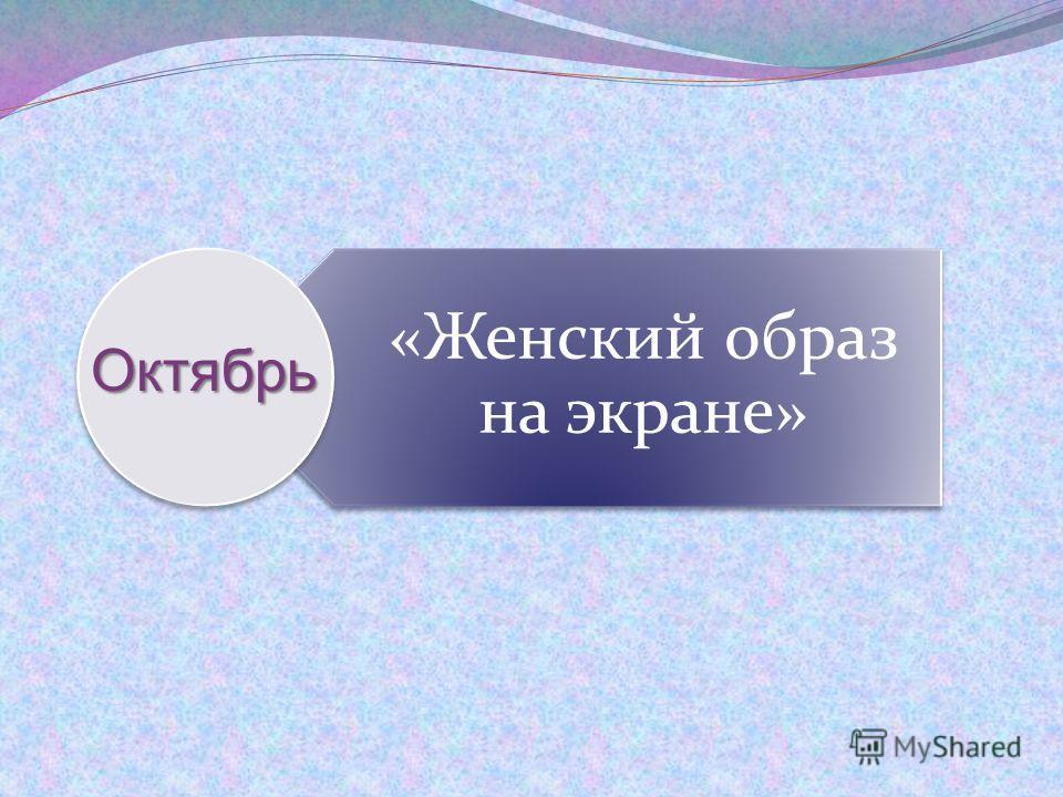 «Женский образ на экране»Октябрь