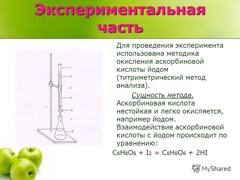 Экспериментальная часть Для проведения эксперимента использована методика окисления аскорбиновой кислоты йодом (титриметрический метод анализа). Сущность метода. Аскорбиновая кислота нестойкая и легко окисляется, например йодом. Взаимодействие аскорб