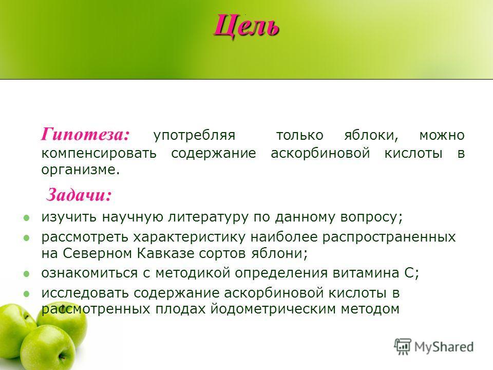 Цель Гипотеза: употребляя только яблоки, можно компенсировать содержание аскорбиновой кислоты в организме. Задачи: изучить научную литературу по данному вопросу; рассмотреть характеристику наиболее распространенных на Северном Кавказе сортов яблони;