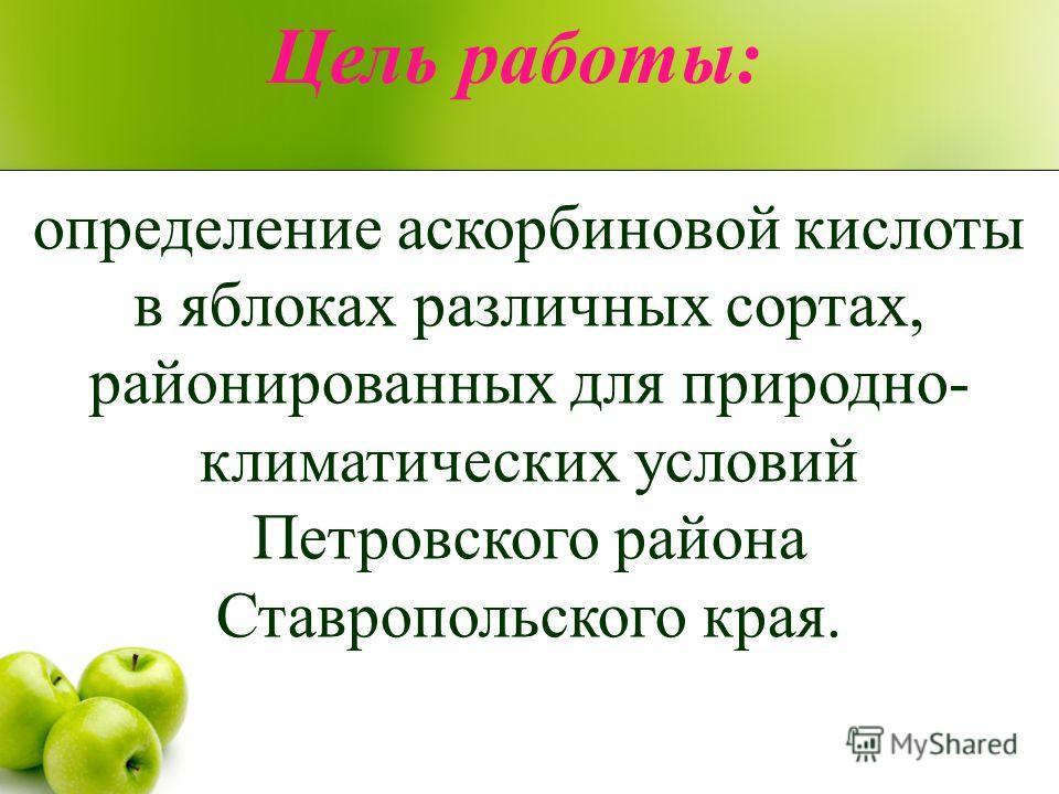 Цель работы: определение аскорбиновой кислоты в яблоках различных сортах, районированных для природно- климатических условий Петровского района Ставропольского края.