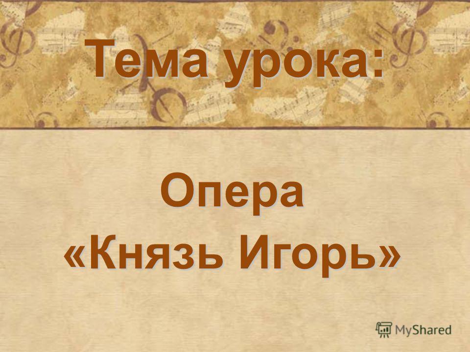 Тема урока: Опера «Князь Игорь»