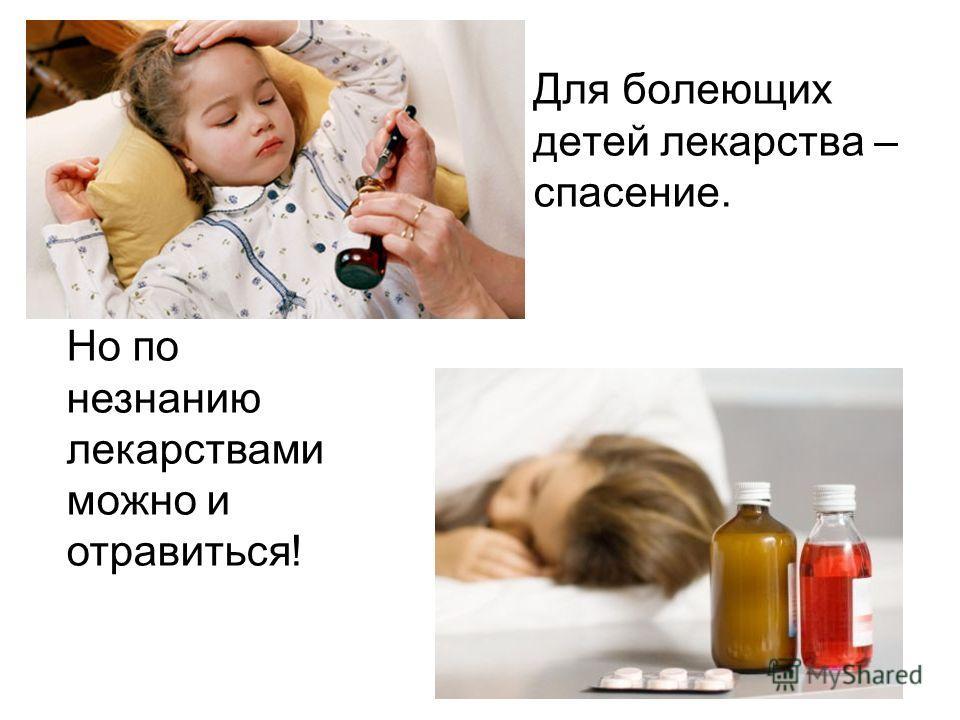 Для болеющих детей лекарства – спасение. Но по незнанию лекарствами можно и отравиться!