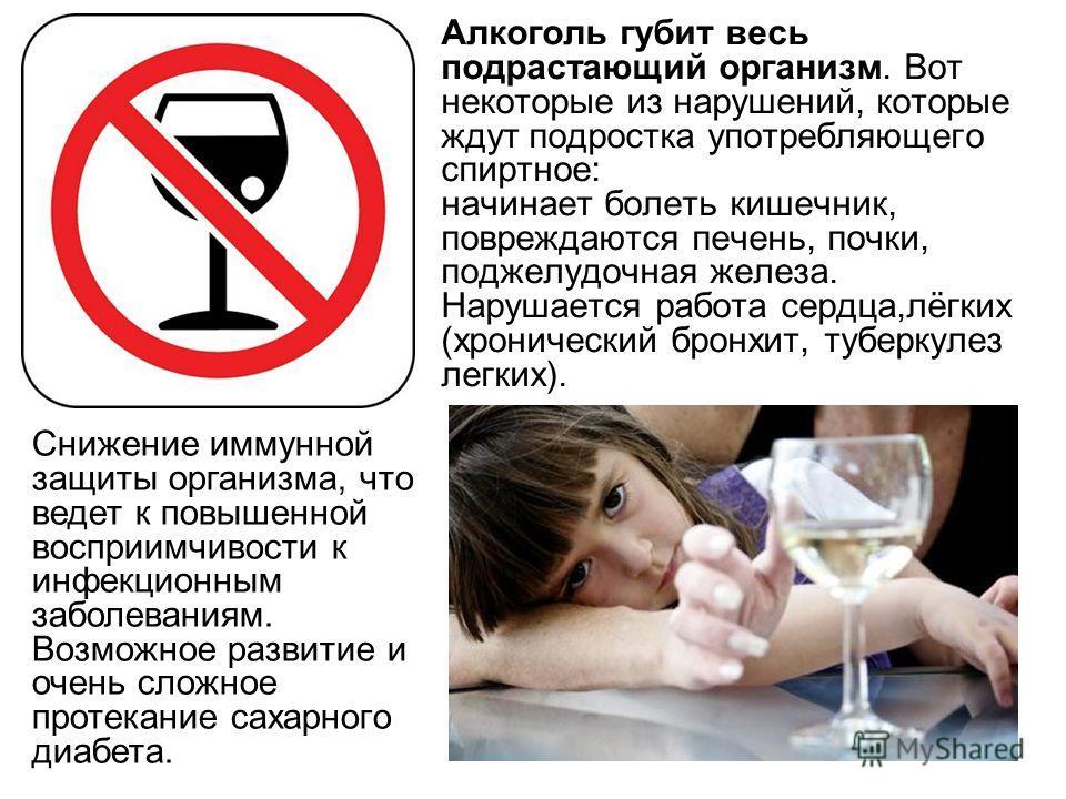 Алкоголь губит весь подрастающий организм. Вот некоторые из нарушений, которые ждут подростка употребляющего спиртное: начинает болеть кишечник, повреждаются печень, почки, поджелудочная железа. Нарушается работа сердца,лёгких (хронический бронхит, т