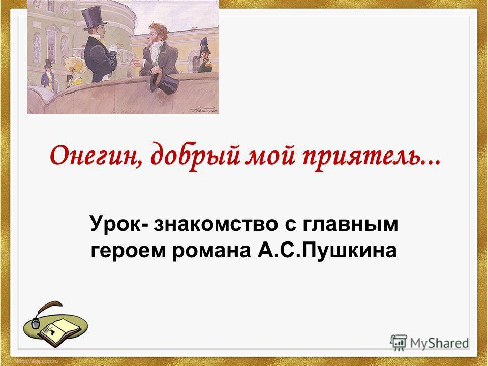 Онегин, добрый мой приятель... Урок- знакомство с главным героем романа А.С.Пушкина