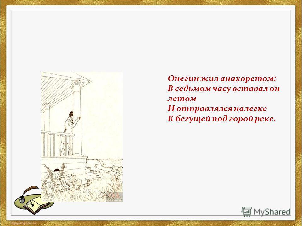 Онегин жил анахоретом: В седьмом часу вставал он летом И отправлялся налегке К бегущей под горой реке.