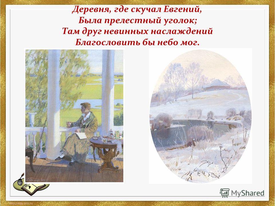 Деревня, где скучал Евгений, Была прелестный уголок; Там друг невинных наслаждений Благословить бы небо мог.