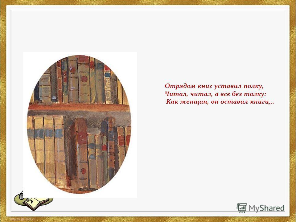 Отрядом книг уставил полку, Читал, читал, а все без толку: Как женщин, он оставил книги,..