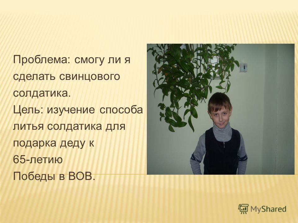 Проблема: смогу ли я сделать свинцового солдатика. Цель: изучение способа литья солдатика для подарка деду к 65-летию Победы в ВОВ.