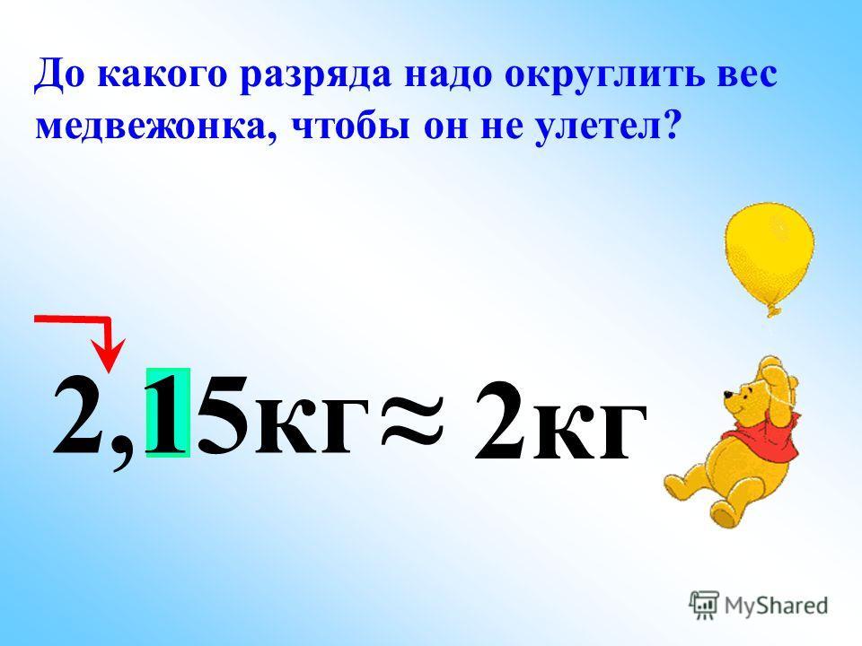 До какого разряда надо округлить вес медвежонка, чтобы он не улетел? 2,15кг 2кг