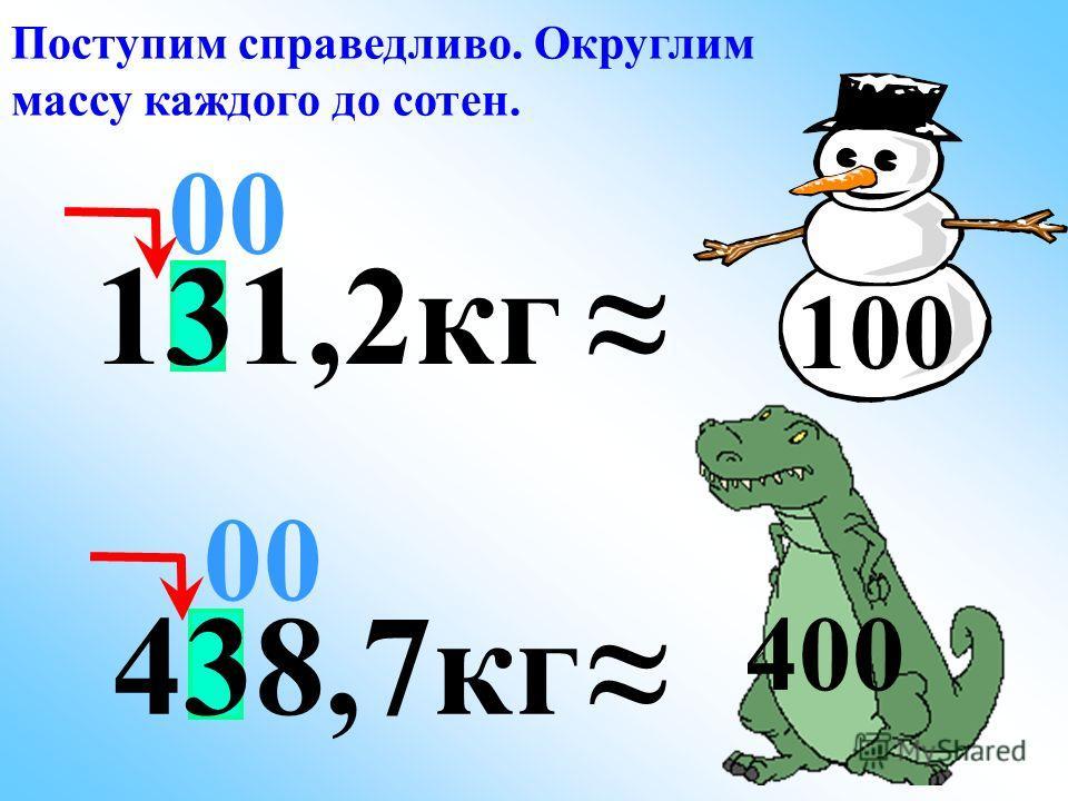 00 Поступим справедливо. Округлим массу каждого до сотен. 400 131,2кг 100 438,7кг 00