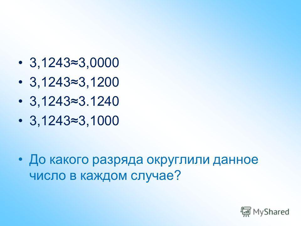 3,12433,0000 3,12433,1200 3,12433.1240 3,12433,1000 До какого разряда округлили данное число в каждом случае?
