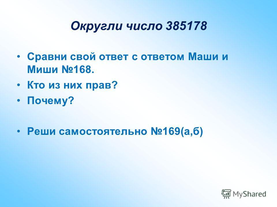 Округли число 385178 Сравни свой ответ с ответом Маши и Миши 168. Кто из них прав? Почему? Реши самостоятельно 169(а,б)