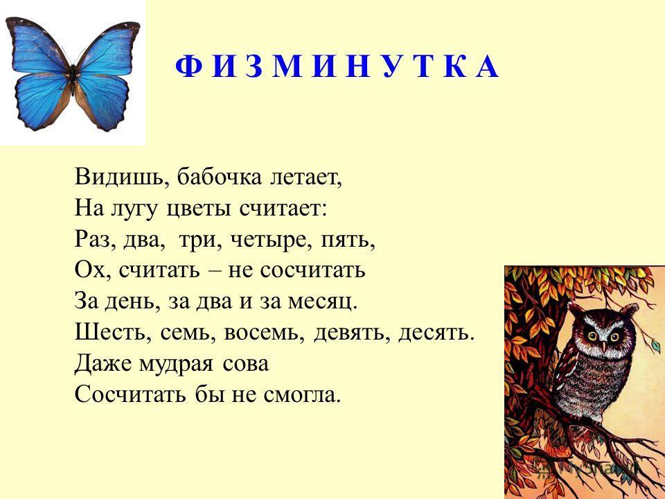 Ф И З М И Н У Т К А Видишь, бабочка летает, На лугу цветы считает: Раз, два, три, четыре, пять, Ох, считать – не сосчитать За день, за два и за месяц. Шесть, семь, восемь, девять, десять. Даже мудрая сова Сосчитать бы не смогла.
