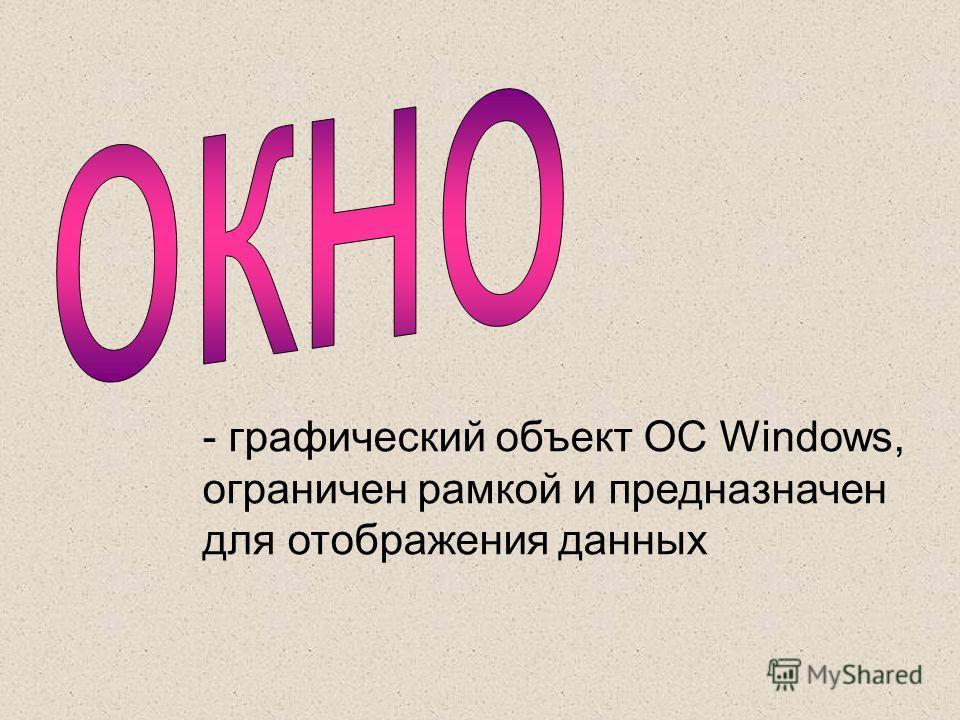 - графический объект ОС Windows, ограничен рамкой и предназначен для отображения данных