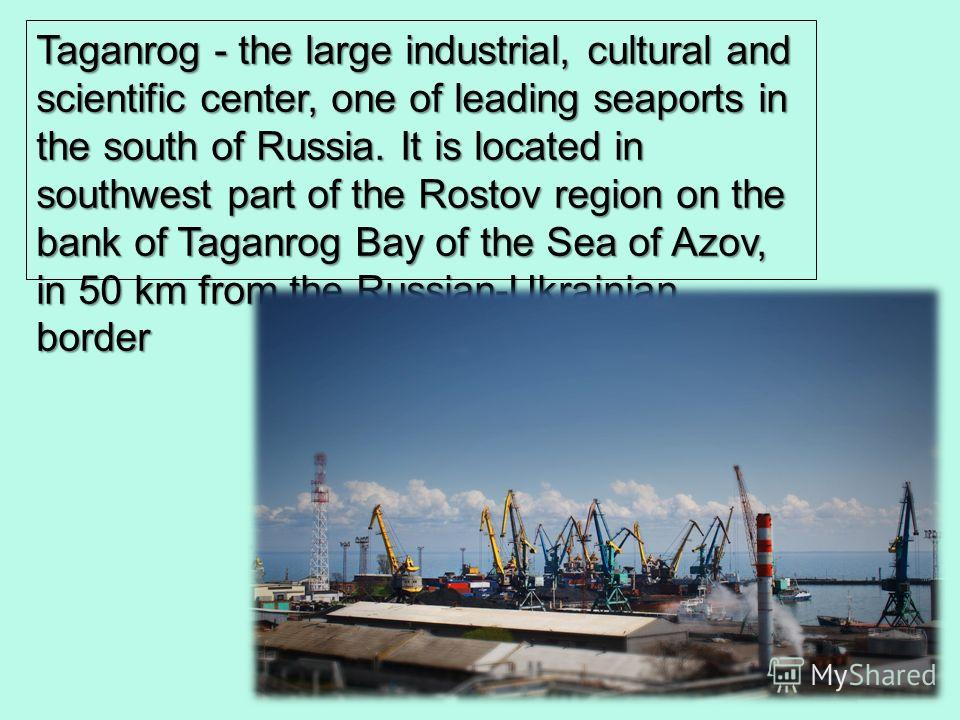 Taganrog - the large industrial, cultural and scientific center, one of leading seaports in the south of Russia. It is located in southwest part of the Rostov region on the bank of Taganrog Bay of the Sea of Azov, in 50 km from the Russian-Ukrainian