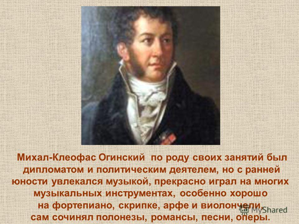 Михал-Клеофас Огинский по роду своих занятий был дипломатом и политическим деятелем, но с ранней юности увлекался музыкой, прекрасно играл на многих музыкальных инструментах, особенно хорошо на фортепиано, скрипке, арфе и виолончели, сам сочинял поло