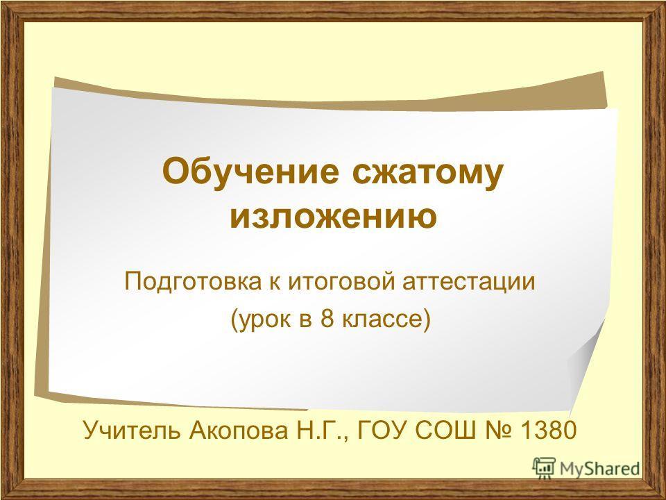 Обучение сжатому изложению Подготовка к итоговой аттестации (урок в 8 классе) Учитель Акопова Н.Г., ГОУ СОШ 1380
