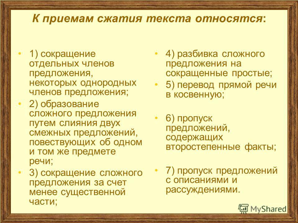 К приемам сжатия текста относятся: 1) сокращение отдельных членов предложения, некоторых однородных членов предложения; 2) образование сложного предложения путем слияния двух смежных предложений, повествующих об одном и том же предмете речи; 3) сокра