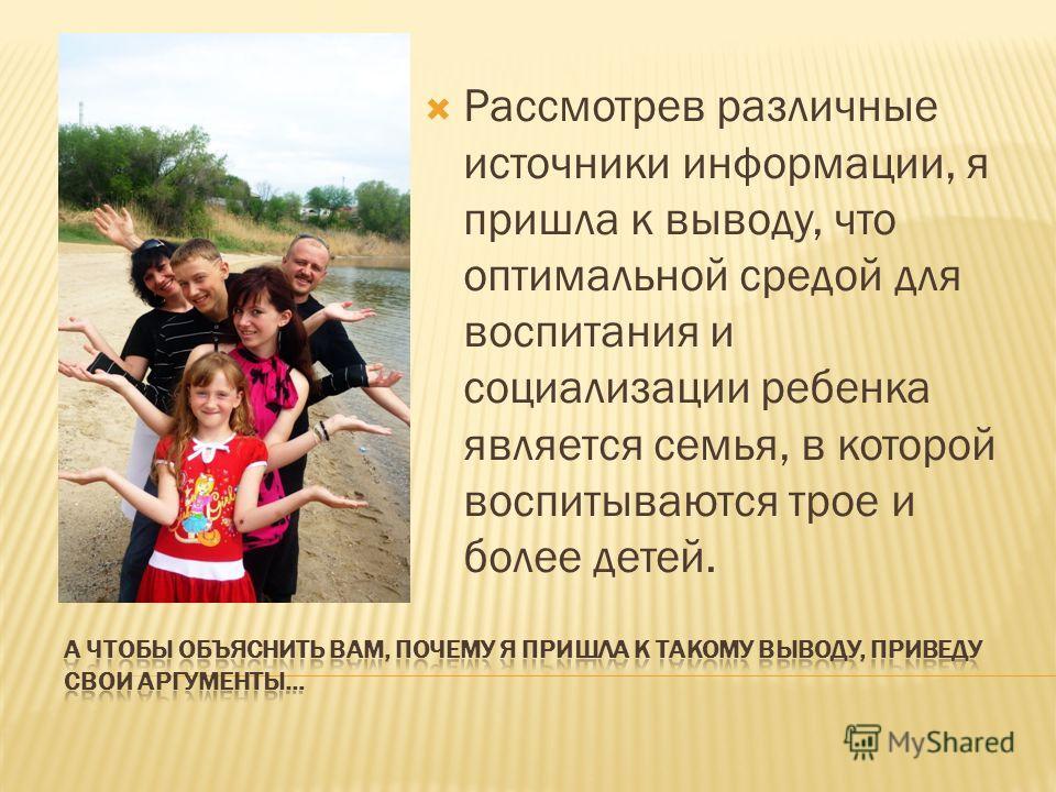 Рассмотрев различные источники информации, я пришла к выводу, что оптимальной средой для воспитания и социализации ребенка является семья, в которой воспитываются трое и более детей.