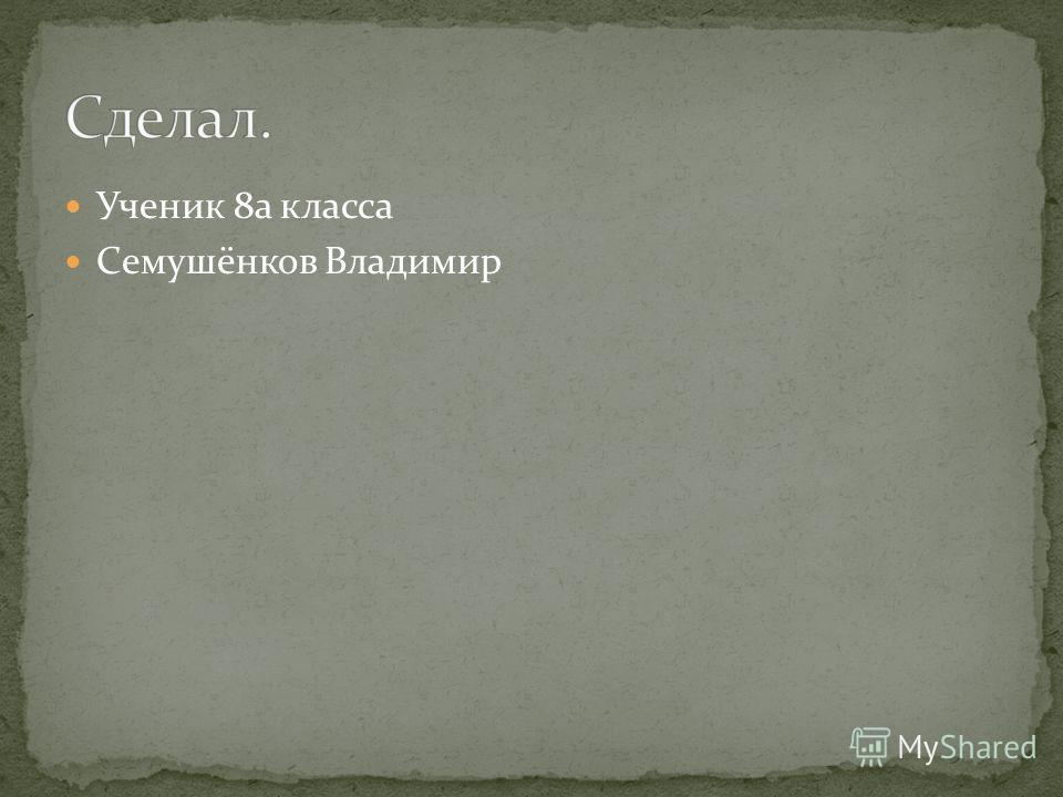 Ученик 8а класса Семушёнков Владимир